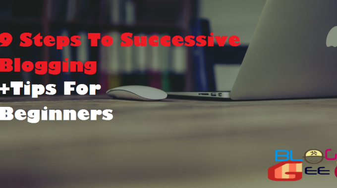 9 Steps To Successive Blogging + Tips For Beginners